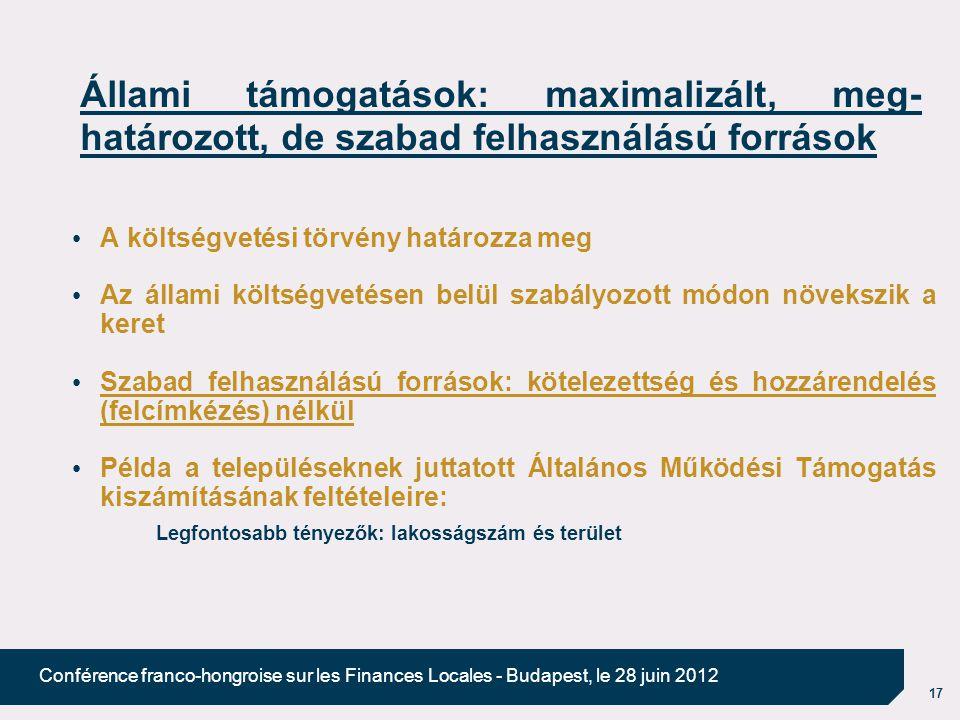 17 Conférence franco-hongroise sur les Finances Locales - Budapest, le 28 juin 2012 Állami támogatások: maximalizált, meg- határozott, de szabad felhasználású források A költségvetési törvény határozza meg Az állami költségvetésen belül szabályozott módon növekszik a keret Szabad felhasználású források: kötelezettség és hozzárendelés (felcímkézés) nélkül Példa a településeknek juttatott Általános Működési Támogatás kiszámításának feltételeire: Legfontosabb tényezők: lakosságszám és terület