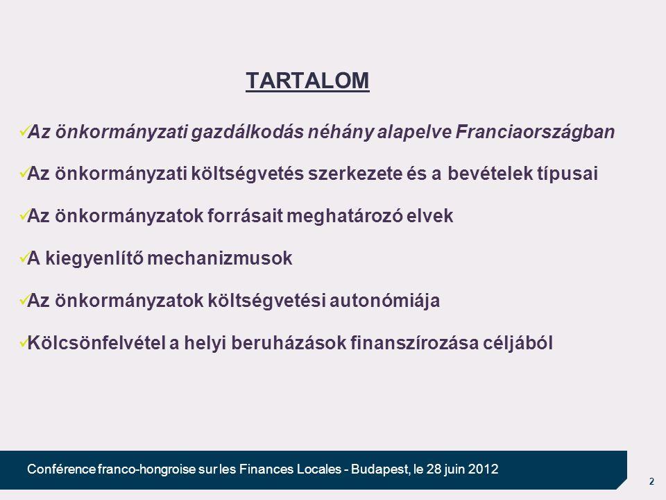 2 Conférence franco-hongroise sur les Finances Locales - Budapest, le 28 juin 2012 TARTALOM Az önkormányzati gazdálkodás néhány alapelve Franciaországban Az önkormányzati költségvetés szerkezete és a bevételek típusai Az önkormányzatok forrásait meghatározó elvek A kiegyenlítő mechanizmusok Az önkormányzatok költségvetési autonómiája Kölcsönfelvétel a helyi beruházások finanszírozása céljából