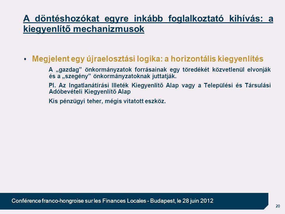 """20 Conférence franco-hongroise sur les Finances Locales - Budapest, le 28 juin 2012 A döntéshozókat egyre inkább foglalkoztató kihívás: a kiegyenlítő mechanizmusok Megjelent egy újraelosztási logika: a horizontális kiegyenlítés A """"gazdag önkormányzatok forrásainak egy töredékét közvetlenül elvonják és a """"szegény önkormányzatoknak juttatják."""