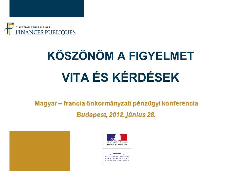 KÖSZÖNÖM A FIGYELMET VITA ÉS KÉRDÉSEK Magyar – francia önkormányzati pénzügyi konferencia Budapest, 2012.