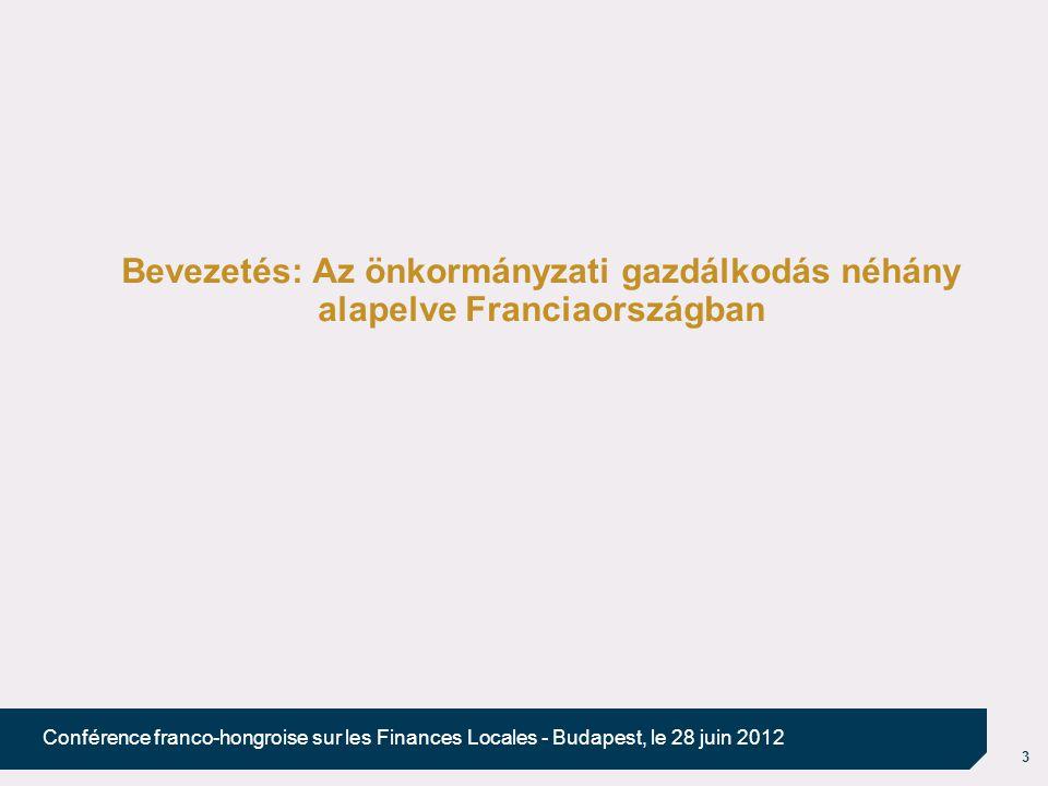 3 Conférence franco-hongroise sur les Finances Locales - Budapest, le 28 juin 2012 Bevezetés: Az önkormányzati gazdálkodás néhány alapelve Franciaországban