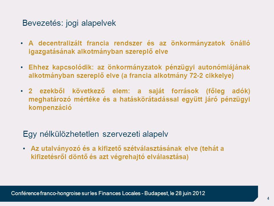 4 Conférence franco-hongroise sur les Finances Locales - Budapest, le 28 juin 2012 Bevezetés: jogi alapelvek A decentralizált francia rendszer és az önkormányzatok önálló igazgatásának alkotmányban szereplő elve Ehhez kapcsolódik: az önkormányzatok pénzügyi autonómiájának alkotmányban szereplő elve (a francia alkotmány 72-2 cikkelye) 2 ezekből következő elem: a saját források (főleg adók) meghatározó mértéke és a hatáskörátadással együtt járó pénzügyi kompenzáció Egy nélkülözhetetlen szervezeti alapelv Az utalványozó és a kifizető szétválasztásának elve (tehát a kifizetésről döntő és azt végrehajtó elválasztása)