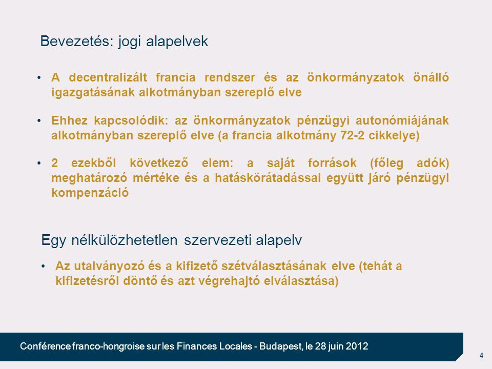 4 Conférence franco-hongroise sur les Finances Locales - Budapest, le 28 juin 2012 Bevezetés: jogi alapelvek A decentralizált francia rendszer és az ö