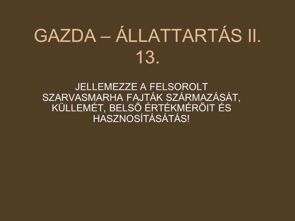 GAZDA – ÁLLATTARTÁS II. 13. JELLEMEZZE A FELSOROLT SZARVASMARHA FAJTÁK SZÁRMAZÁSÁT, KÜLLEMÉT, BELSŐ ÉRTÉKMÉRŐIT ÉS HASZNOSÍTÁSÁTÁS!