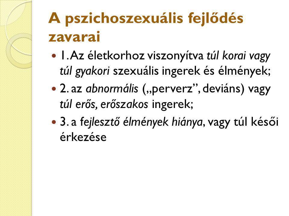 """A pszichoszexuális fejlődés zavarai 1. Az életkorhoz viszonyítva túl korai vagy túl gyakori szexuális ingerek és élmények; 2. az abnormális (""""perverz"""""""