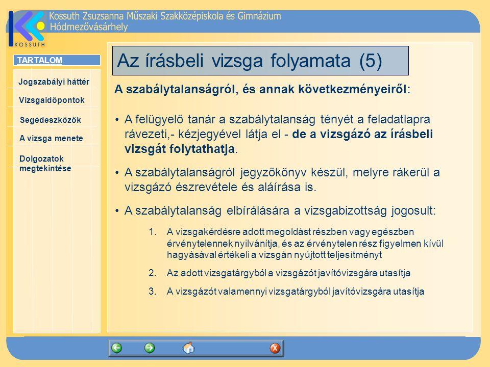 TARTALOM Jogszabályi háttér Vizsgaidőpontok A vizsga menete Segédeszközök Dolgozatok megtekintése Az írásbeli vizsga folyamata (5) A szabálytalanságról, és annak következményeiről: A felügyelő tanár a szabálytalanság tényét a feladatlapra rávezeti,- kézjegyével látja el - de a vizsgázó az írásbeli vizsgát folytathatja.