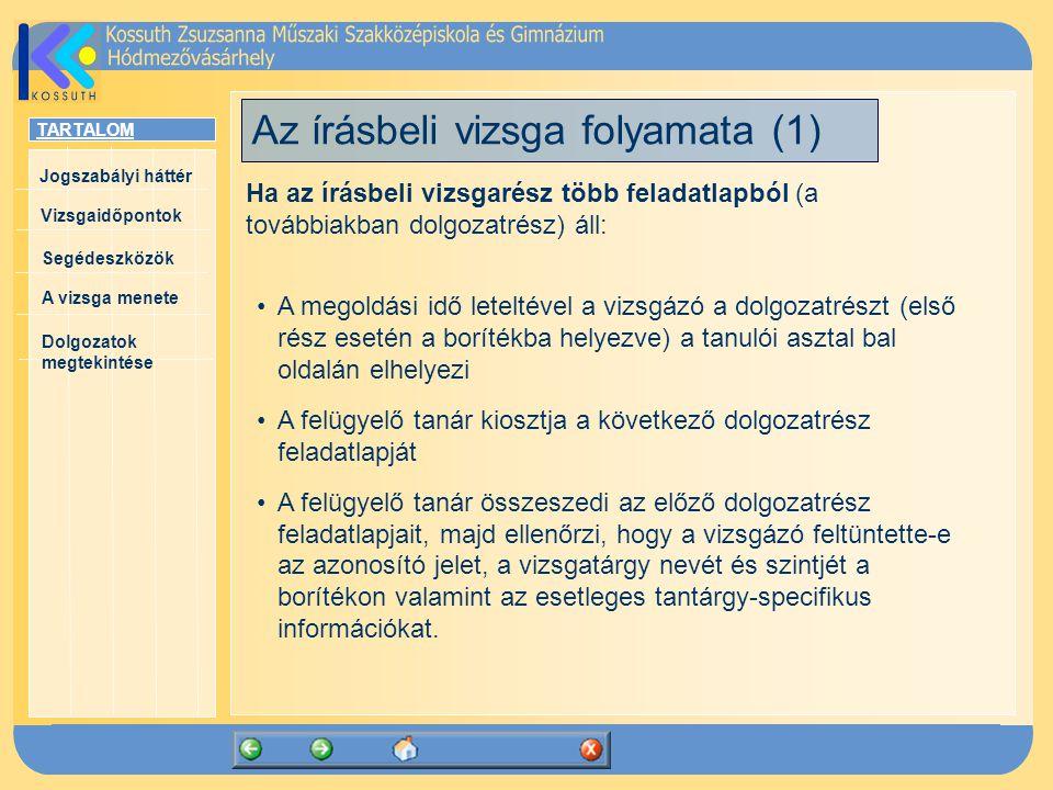 TARTALOM Jogszabályi háttér Vizsgaidőpontok A vizsga menete Segédeszközök Dolgozatok megtekintése Az írásbeli vizsga folyamata (1) Ha az írásbeli vizsgarész több feladatlapból (a továbbiakban dolgozatrész) áll: A megoldási idő leteltével a vizsgázó a dolgozatrészt (első rész esetén a borítékba helyezve) a tanulói asztal bal oldalán elhelyezi A felügyelő tanár kiosztja a következő dolgozatrész feladatlapját A felügyelő tanár összeszedi az előző dolgozatrész feladatlapjait, majd ellenőrzi, hogy a vizsgázó feltüntette-e az azonosító jelet, a vizsgatárgy nevét és szintjét a borítékon valamint az esetleges tantárgy-specifikus információkat.