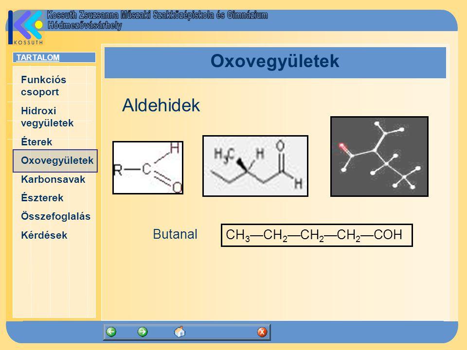 TARTALOM Funkciós csoport Hidroxi vegyületek Éterek Oxovegyületek Karbonsavak Észterek Összefoglalás Kérdések Oxovegyületek CH 3 —CH 2 —CH 2 —CH 2 —COH Aldehidek Butanal
