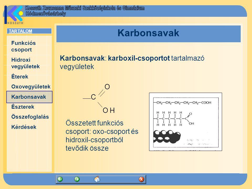 TARTALOM Funkciós csoport Hidroxi vegyületek Éterek Oxovegyületek Karbonsavak Észterek Összefoglalás Kérdések Karbonsavak Karbonsavak: karboxil-csoportot tartalmazó vegyületek O C O H Összetett funkciós csoport: oxo-csoport és hidroxil-csoportból tevődik össze