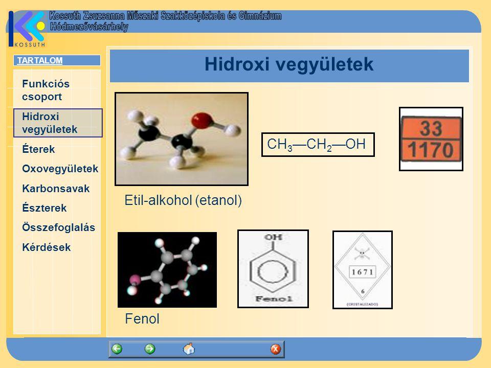 TARTALOM Funkciós csoport Hidroxi vegyületek Éterek Oxovegyületek Karbonsavak Észterek Összefoglalás Kérdések Hidroxi vegyületek Etil-alkohol (etanol) CH 3 —CH 2 —OH Fenol