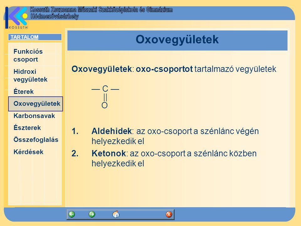 TARTALOM Funkciós csoport Hidroxi vegyületek Éterek Oxovegyületek Karbonsavak Észterek Összefoglalás Kérdések Oxovegyületek Oxovegyületek: oxo-csoportot tartalmazó vegyületek — C —    O 1.Aldehidek: az oxo-csoport a szénlánc végén helyezkedik el 2.Ketonok: az oxo-csoport a szénlánc közben helyezkedik el