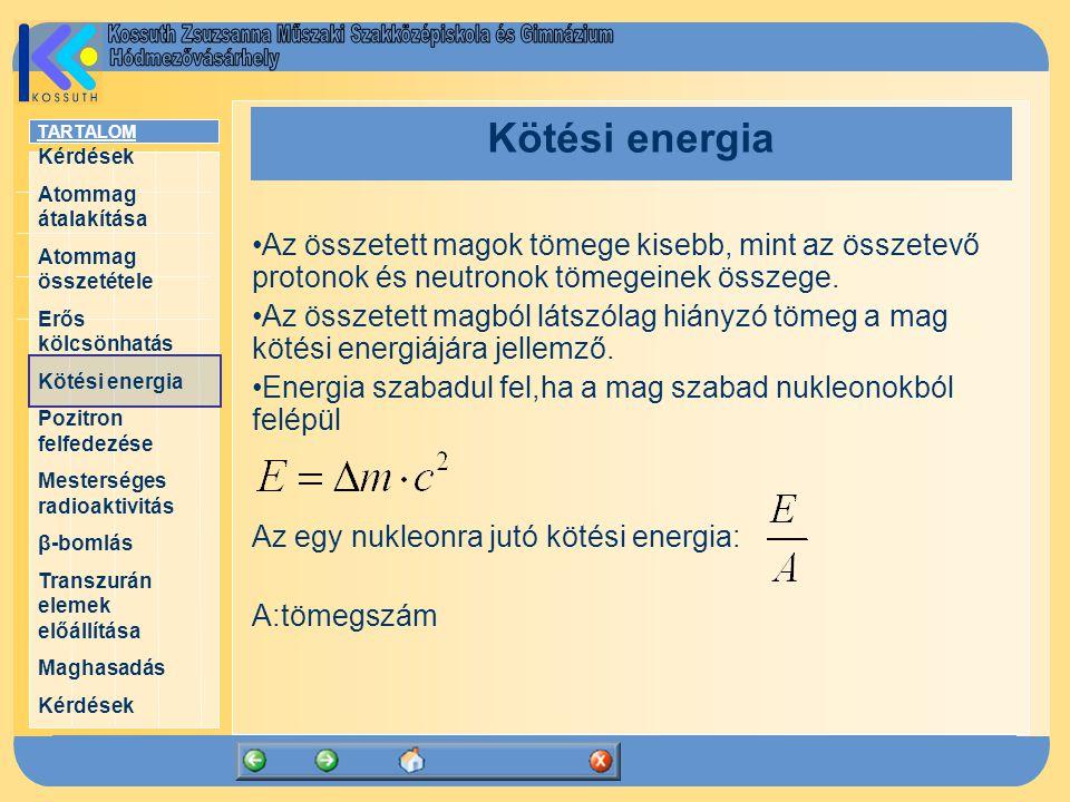 TARTALOM Kérdések Atommag átalakítása Atommag összetétele Erős kölcsönhatás Kötési energia Pozitron felfedezése Mesterséges radioaktivitás β-bomlás Transzurán elemek előállítása Maghasadás Kérdések Kötési energia Az összetett magok tömege kisebb, mint az összetevő protonok és neutronok tömegeinek összege.