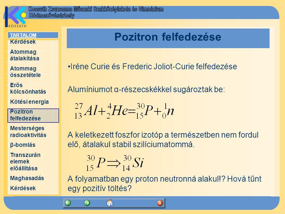 TARTALOM Kérdések Atommag átalakítása Atommag összetétele Erős kölcsönhatás Kötési energia Pozitron felfedezése Mesterséges radioaktivitás β-bomlás Transzurán elemek előállítása Maghasadás Kérdések Pozitron felfedezése Iréne Curie és Frederic Joliot-Curie felfedezése Alumíniumot α-részecskékkel sugároztak be: A keletkezett foszfor izotóp a természetben nem fordul elő, átalakul stabil szilíciumatommá.