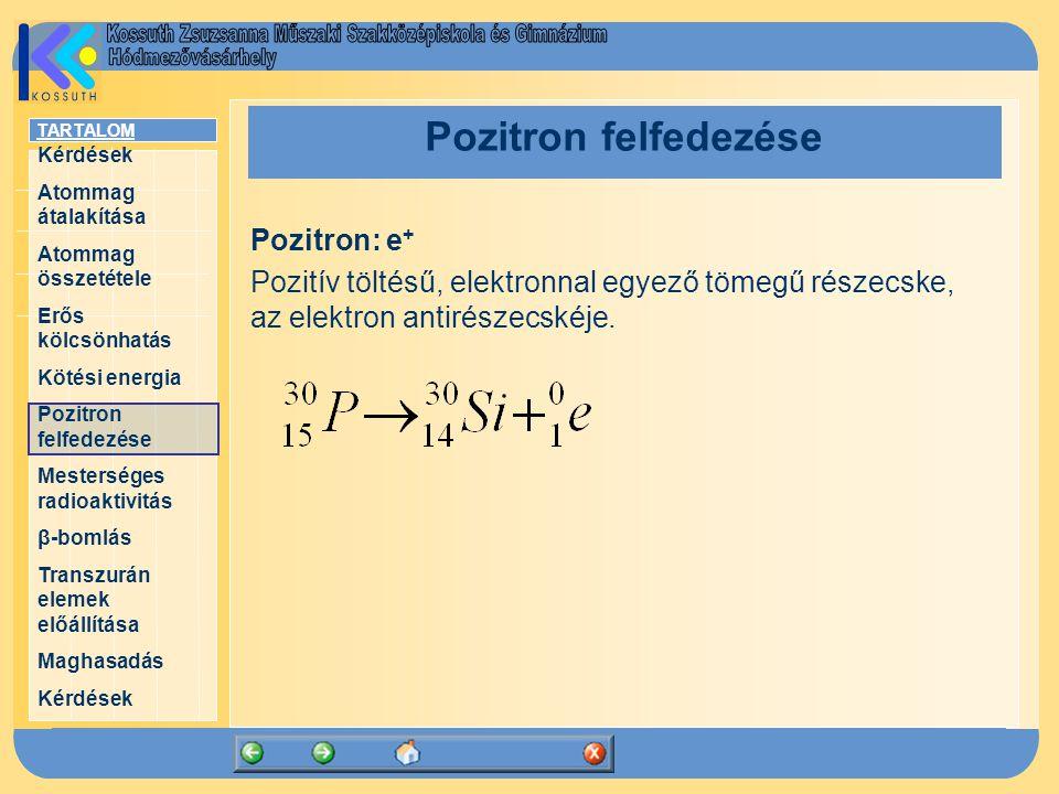 TARTALOM Kérdések Atommag átalakítása Atommag összetétele Erős kölcsönhatás Kötési energia Pozitron felfedezése Mesterséges radioaktivitás β-bomlás Transzurán elemek előállítása Maghasadás Kérdések Pozitron felfedezése Pozitron: e + Pozitív töltésű, elektronnal egyező tömegű részecske, az elektron antirészecskéje.