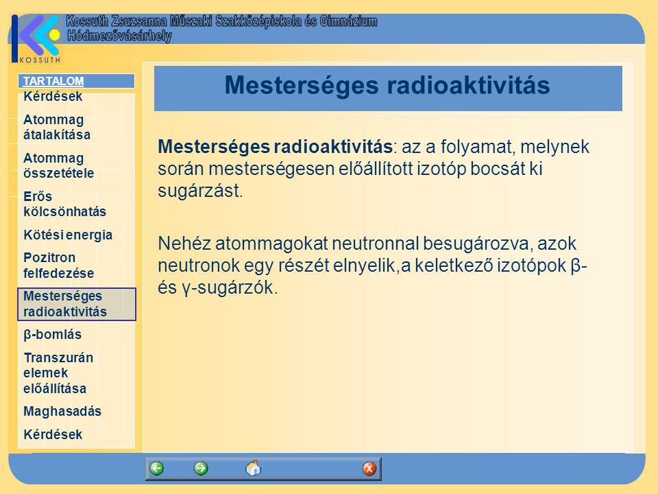 TARTALOM Kérdések Atommag átalakítása Atommag összetétele Erős kölcsönhatás Kötési energia Pozitron felfedezése Mesterséges radioaktivitás β-bomlás Transzurán elemek előállítása Maghasadás Kérdések Mesterséges radioaktivitás Mesterséges radioaktivitás: az a folyamat, melynek során mesterségesen előállított izotóp bocsát ki sugárzást.