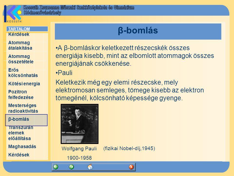 TARTALOM Kérdések Atommag átalakítása Atommag összetétele Erős kölcsönhatás Kötési energia Pozitron felfedezése Mesterséges radioaktivitás β-bomlás Transzurán elemek előállítása Maghasadás Kérdések β-bomlás A β-bomláskor keletkezett részecskék összes energiája kisebb, mint az elbomlott atommagok összes energiájának csökkenése.