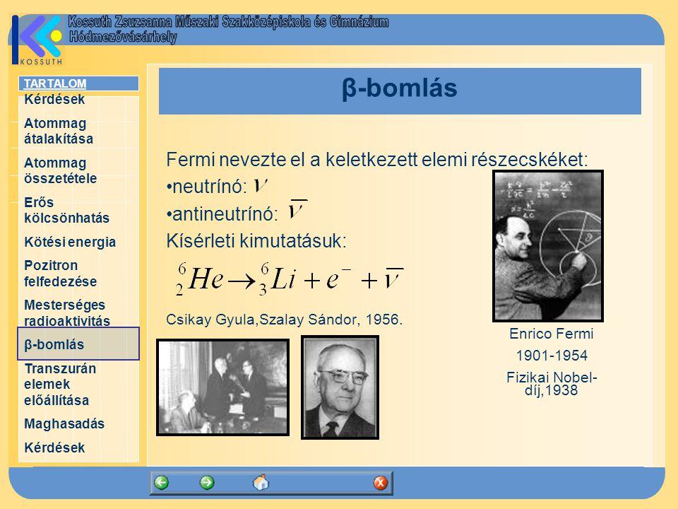 TARTALOM Kérdések Atommag átalakítása Atommag összetétele Erős kölcsönhatás Kötési energia Pozitron felfedezése Mesterséges radioaktivitás β-bomlás Transzurán elemek előállítása Maghasadás Kérdések β-bomlás Fermi nevezte el a keletkezett elemi részecskéket: neutrínó: antineutrínó: Kísérleti kimutatásuk: Csikay Gyula,Szalay Sándor, 1956.