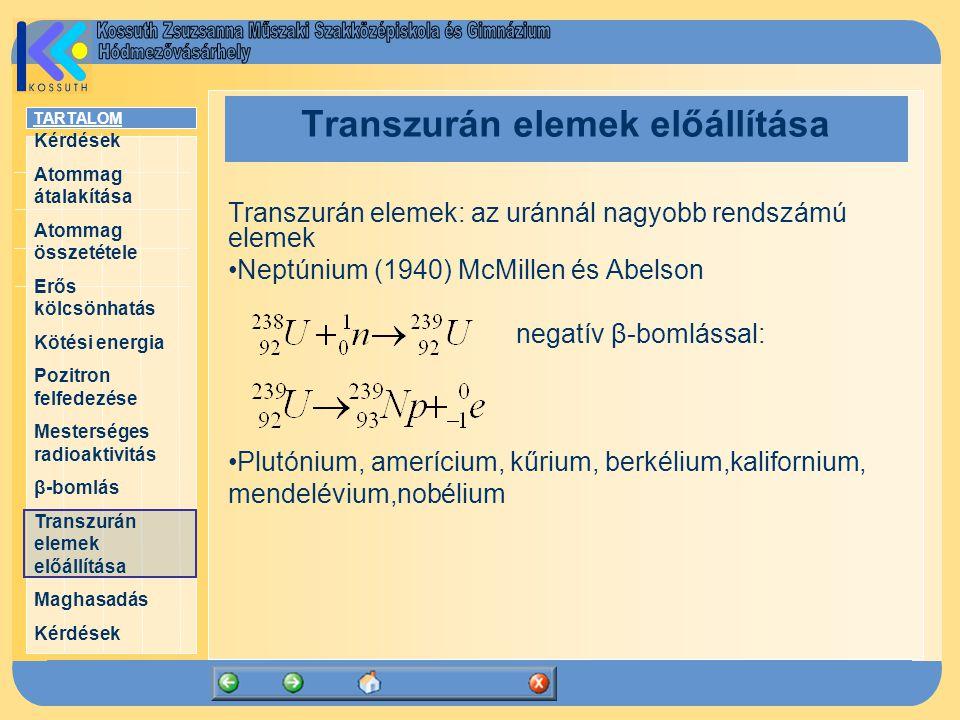 TARTALOM Kérdések Atommag átalakítása Atommag összetétele Erős kölcsönhatás Kötési energia Pozitron felfedezése Mesterséges radioaktivitás β-bomlás Transzurán elemek előállítása Maghasadás Kérdések Transzurán elemek előállítása Transzurán elemek: az uránnál nagyobb rendszámú elemek Neptúnium (1940) McMillen és Abelson negatív β-bomlással: Plutónium, amerícium, kűrium, berkélium,kalifornium, mendelévium,nobélium