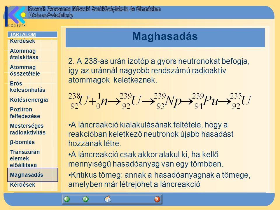 TARTALOM Kérdések Atommag átalakítása Atommag összetétele Erős kölcsönhatás Kötési energia Pozitron felfedezése Mesterséges radioaktivitás β-bomlás Transzurán elemek előállítása Maghasadás Kérdések Maghasadás 2.