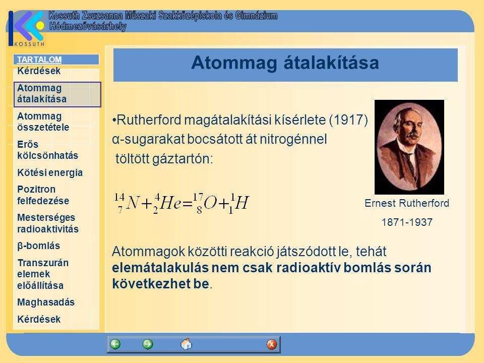 TARTALOM Kérdések Atommag átalakítása Atommag összetétele Erős kölcsönhatás Kötési energia Pozitron felfedezése Mesterséges radioaktivitás β-bomlás Transzurán elemek előállítása Maghasadás Kérdések Atommag átalakítása Rutherford magátalakítási kísérlete (1917) α-sugarakat bocsátott át nitrogénnel töltött gáztartón: Atommagok közötti reakció játszódott le, tehát elemátalakulás nem csak radioaktív bomlás során következhet be.