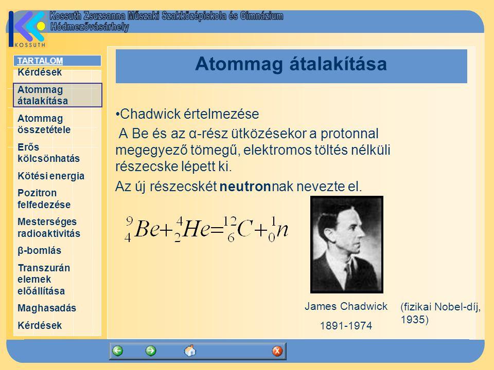 TARTALOM Kérdések Atommag átalakítása Atommag összetétele Erős kölcsönhatás Kötési energia Pozitron felfedezése Mesterséges radioaktivitás β-bomlás Transzurán elemek előállítása Maghasadás Kérdések Atommag átalakítása Chadwick értelmezése A Be és az α-rész ütközésekor a protonnal megegyező tömegű, elektromos töltés nélküli részecske lépett ki.