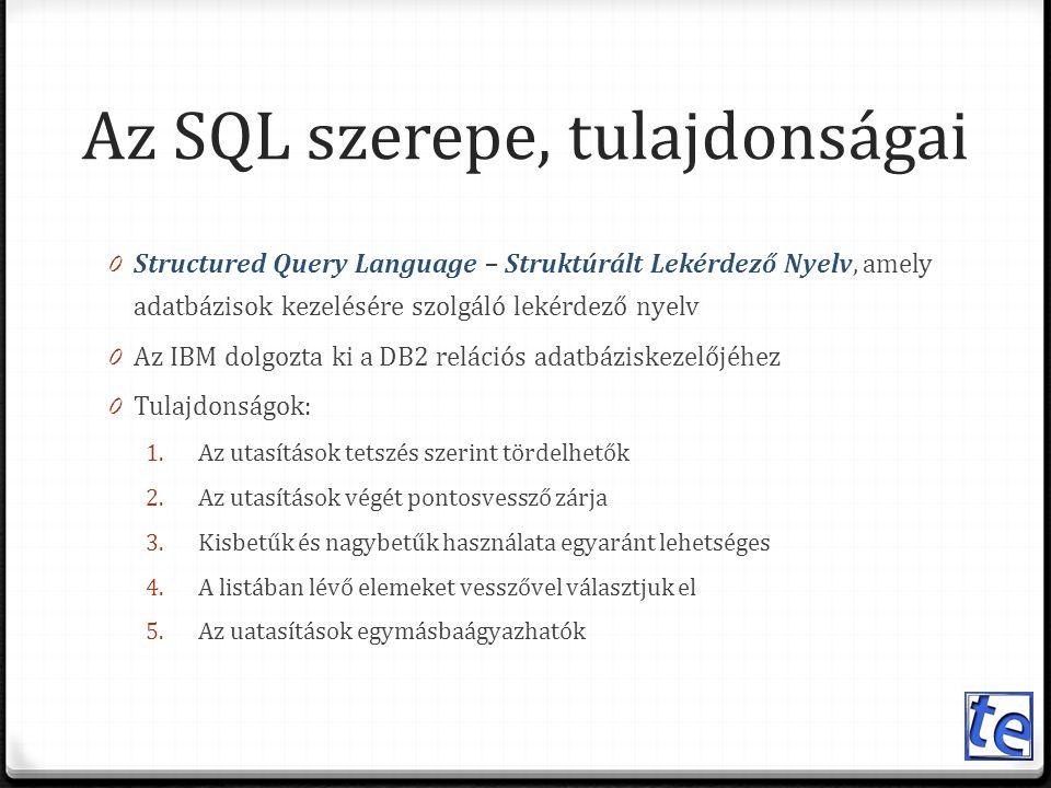 Az SQL szerepe, tulajdonságai 0 Structured Query Language – Struktúrált Lekérdező Nyelv, amely adatbázisok kezelésére szolgáló lekérdező nyelv 0 Az IBM dolgozta ki a DB2 relációs adatbáziskezelőjéhez 0 Tulajdonságok: 1.