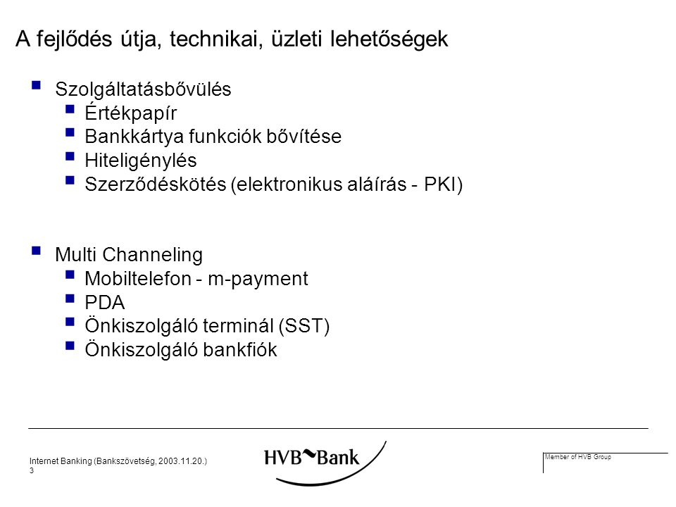 Internet Banking (Bankszövetség, 2003.11.20.) 14 Member of HVB Group E-csatornák e-Business e-Business Application Web Back-Office (ERP,...) Call Center Korábbi csatornák Customer Database Front-Office Application hagyományos Front-Office (trad.
