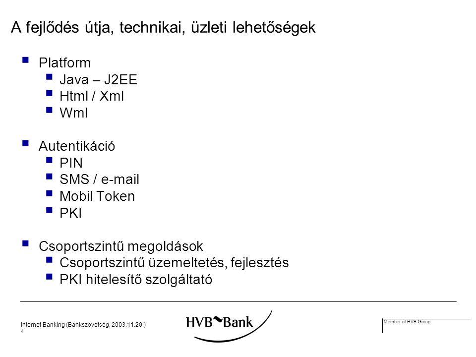 Internet Banking (Bankszövetség, 2003.11.20.) 4 Member of HVB Group A fejlődés útja, technikai, üzleti lehetőségek  Platform  Java – J2EE  Html / Xml  Wml  Autentikáció  PIN  SMS / e-mail  Mobil Token  PKI  Csoportszintű megoldások  Csoportszintű üzemeltetés, fejlesztés  PKI hitelesítő szolgáltató