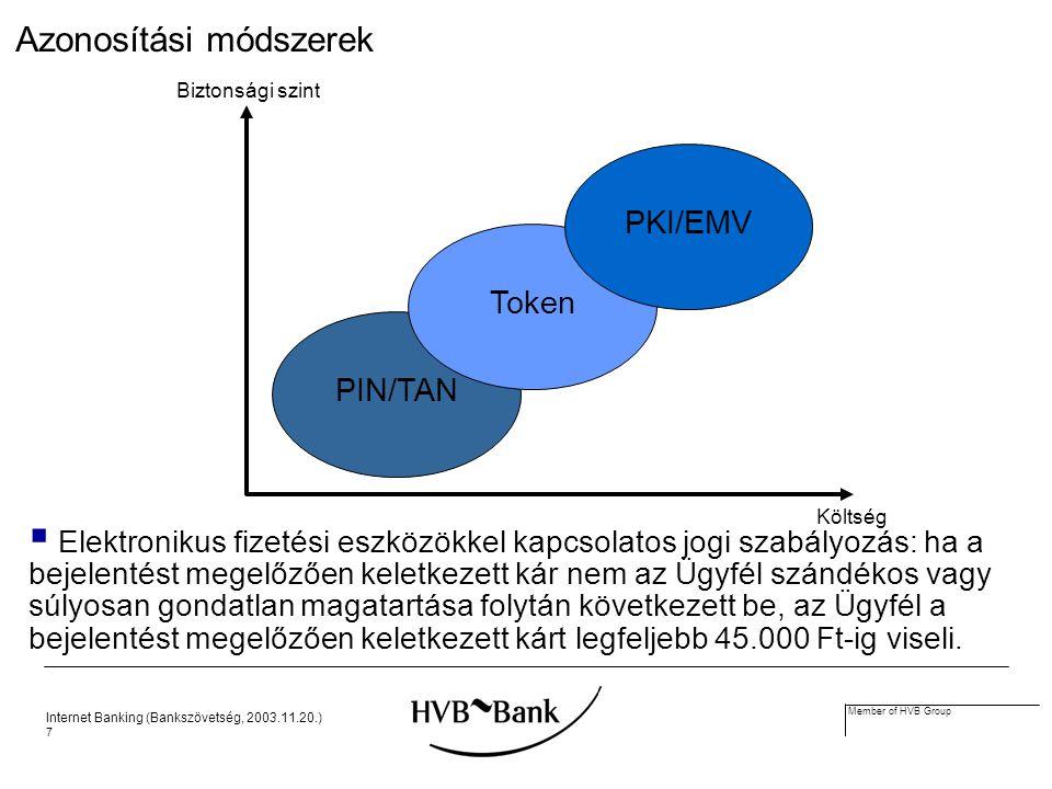 Internet Banking (Bankszövetség, 2003.11.20.) 7 Member of HVB Group Azonosítási módszerek PIN/TAN Token PKI/EMV Biztonsági szint Költség  Elektronikus fizetési eszközökkel kapcsolatos jogi szabályozás: ha a bejelentést megelőzően keletkezett kár nem az Ügyfél szándékos vagy súlyosan gondatlan magatartása folytán következett be, az Ügyfél a bejelentést megelőzően keletkezett kárt legfeljebb 45.000 Ft-ig viseli.