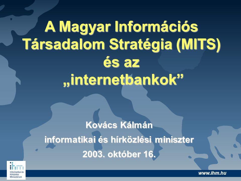 """www.ihm.hu A Magyar Információs Társadalom Stratégia (MITS) és az """"internetbankok"""" Kovács Kálmán informatikai és hírközlési miniszter 2003. október 16"""