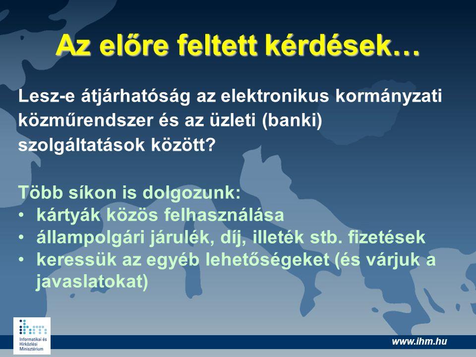 www.ihm.hu Az előre feltett kérdések… Lesz-e átjárhatóság az elektronikus kormányzati közműrendszer és az üzleti (banki) szolgáltatások között? Több s