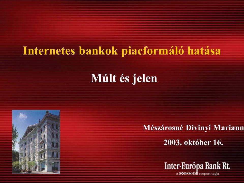 Internetes bankok piacformáló hatása Múlt és jelen Mészárosné Divinyi Mariann 2003. október 16.