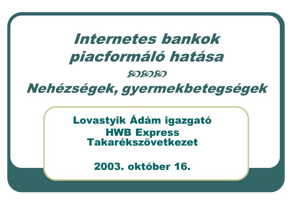 Internetes bankok piacformáló hatása  Nehézségek, gyermekbetegségek Lovastyik Ádám igazgató HWB Express Takarékszövetkezet 2003.