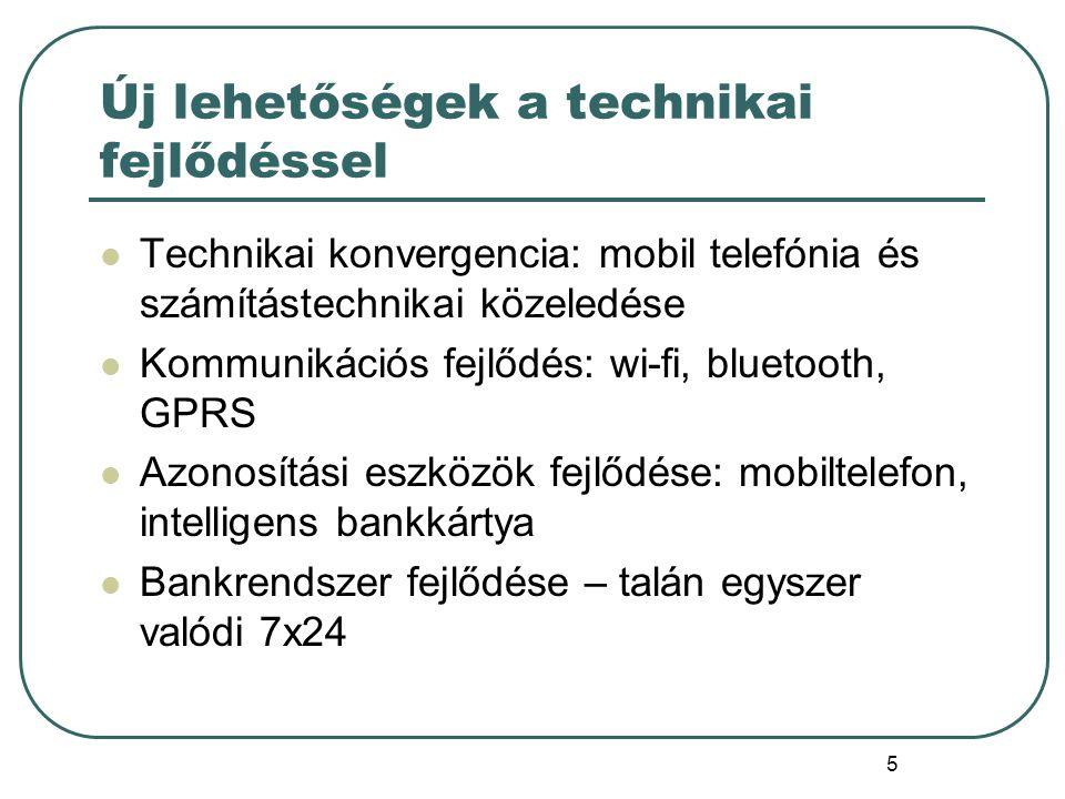 5 Új lehetőségek a technikai fejlődéssel Technikai konvergencia: mobil telefónia és számítástechnikai közeledése Kommunikációs fejlődés: wi-fi, bluetooth, GPRS Azonosítási eszközök fejlődése: mobiltelefon, intelligens bankkártya Bankrendszer fejlődése – talán egyszer valódi 7x24
