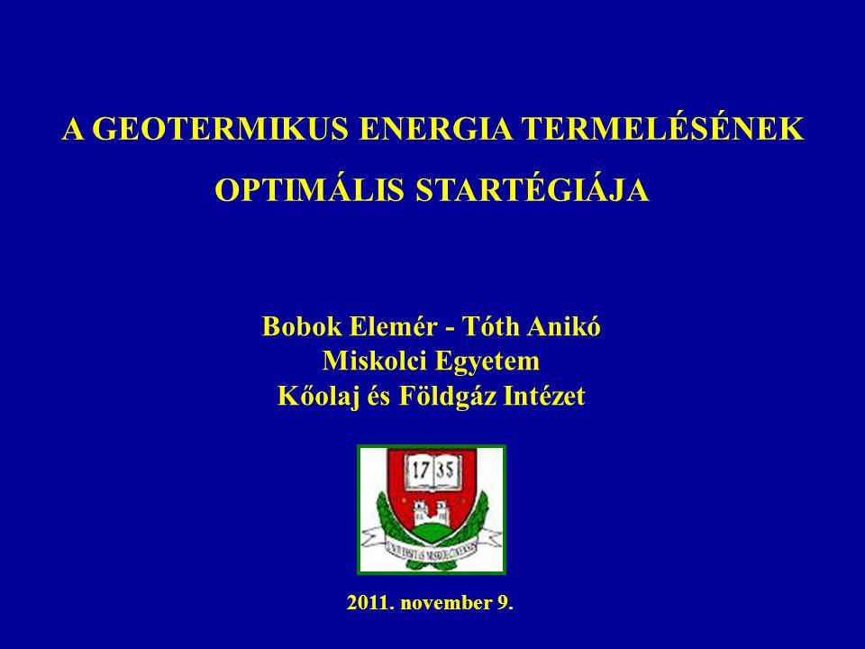 A GEOTERMIKUS ENERGIA TERMELÉSÉNEK OPTIMÁLIS STARTÉGIÁJA Bobok Elemér - Tóth Anikó Miskolci Egyetem Kőolaj és Földgáz Intézet 2011. november 9.