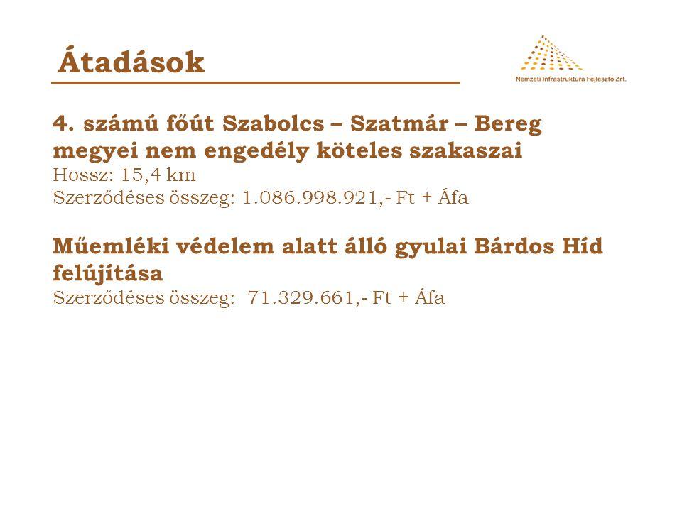 Átadások 4. számú főút Szabolcs – Szatmár – Bereg megyei nem engedély köteles szakaszai Hossz: 15,4 km Szerződéses összeg: 1.086.998.921,- Ft + Áfa Mű