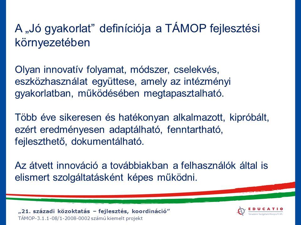 """""""21. századi közoktatás – fejlesztés, koordináció"""" TÁMOP-3.1.1-08/1-2008-0002 számú kiemelt projekt A """"Jó gyakorlat"""" definíciója a TÁMOP fejlesztési k"""