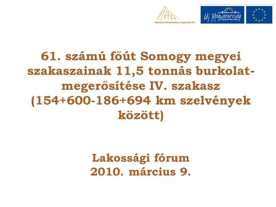 61. számú főút Somogy megyei szakaszainak 11,5 tonnás burkolat - megerősítése IV. szakasz (154+600-186+694 km szelvények között) Lakossági fórum 2010.