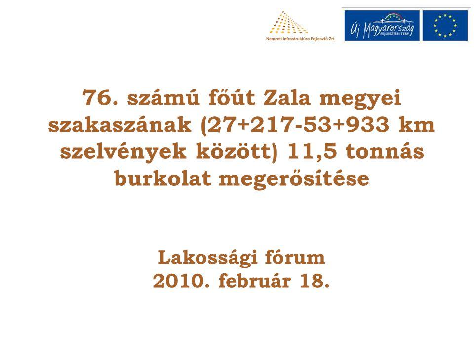 76. számú főút Zala megyei szakaszának (27+217-53+933 km szelvények között) 11,5 tonnás burkolat megerősítése Lakossági fórum 2010. február 18.