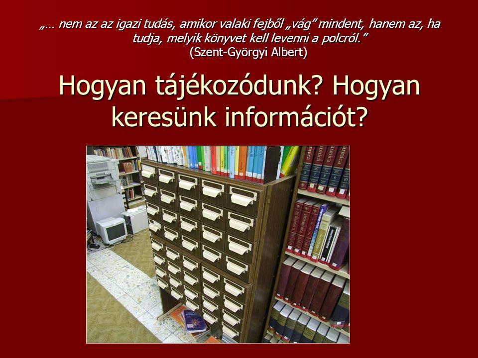 """Hogyan tájékozódunk? Hogyan keresünk információt? """"… nem az az igazi tudás, amikor valaki fejből """"vág"""" mindent, hanem az, ha tudja, melyik könyvet kel"""