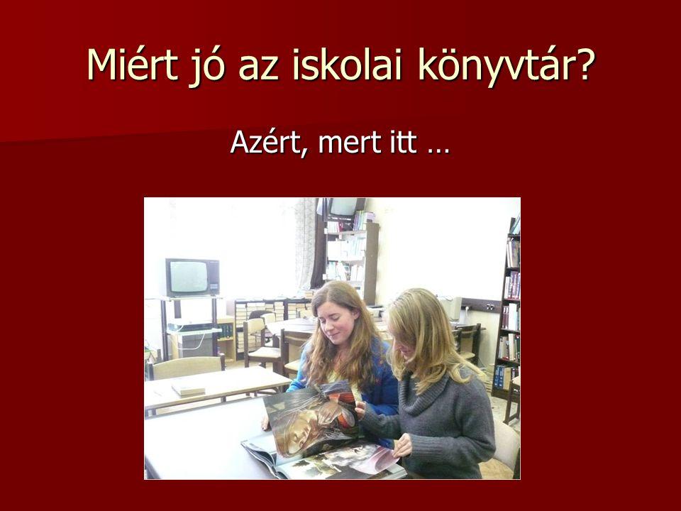 Miért jó az iskolai könyvtár? Azért, mert itt …