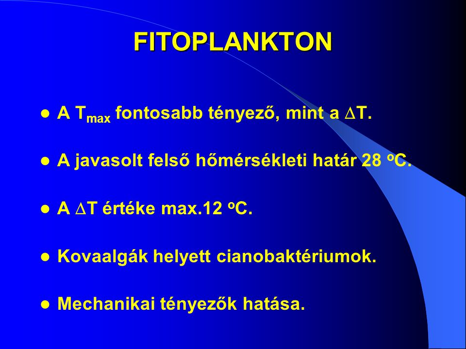 FITOPLANKTON A T max fontosabb tényező, mint a  T. A javasolt felső hőmérsékleti határ 28 o C. A  T értéke max.12 o C. Kovaalgák helyett cianobaktér