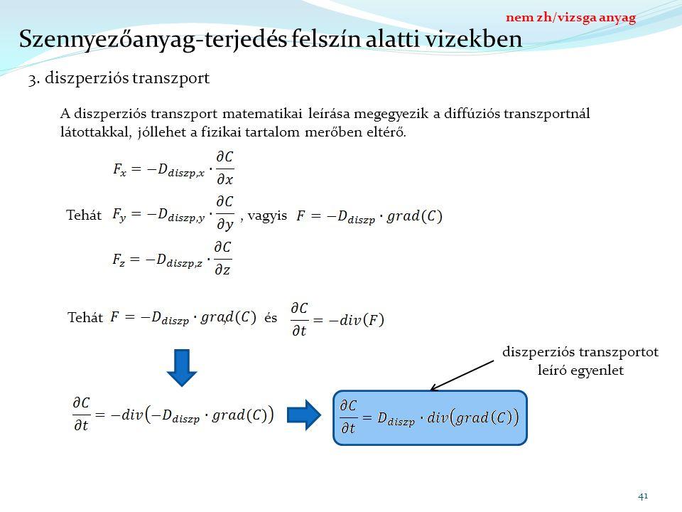 41 Szennyezőanyag-terjedés felszín alatti vizekben 3. diszperziós transzport A diszperziós transzport matematikai leírása megegyezik a diffúziós trans