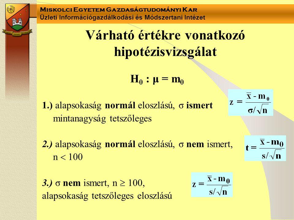 Miskolci Egyetem Gazdaságtudományi Kar Üzleti Információgazdálkodási és Módszertani Intézet Várható értékre vonatkozó hipotézisvizsgálat H 0 : μ = m 0 1.) alapsokaság normál eloszlású, σ ismert mintanagyság tetszőleges 2.) alapsokaság normál eloszlású, σ nem ismert, n  100 3.) σ nem ismert, n  100, alapsokaság tetszőleges eloszlású