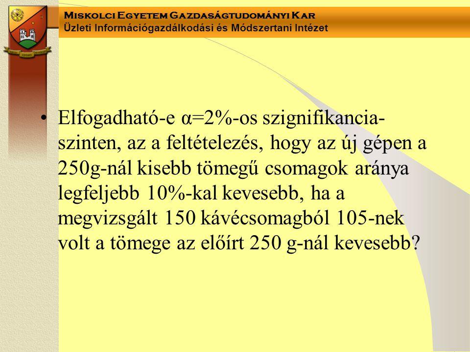 Miskolci Egyetem Gazdaságtudományi Kar Üzleti Információgazdálkodási és Módszertani Intézet Elfogadható-e α=2%-os szignifikancia- szinten, az a feltételezés, hogy az új gépen a 250g-nál kisebb tömegű csomagok aránya legfeljebb 10%-kal kevesebb, ha a megvizsgált 150 kávécsomagból 105-nek volt a tömege az előírt 250 g-nál kevesebb?