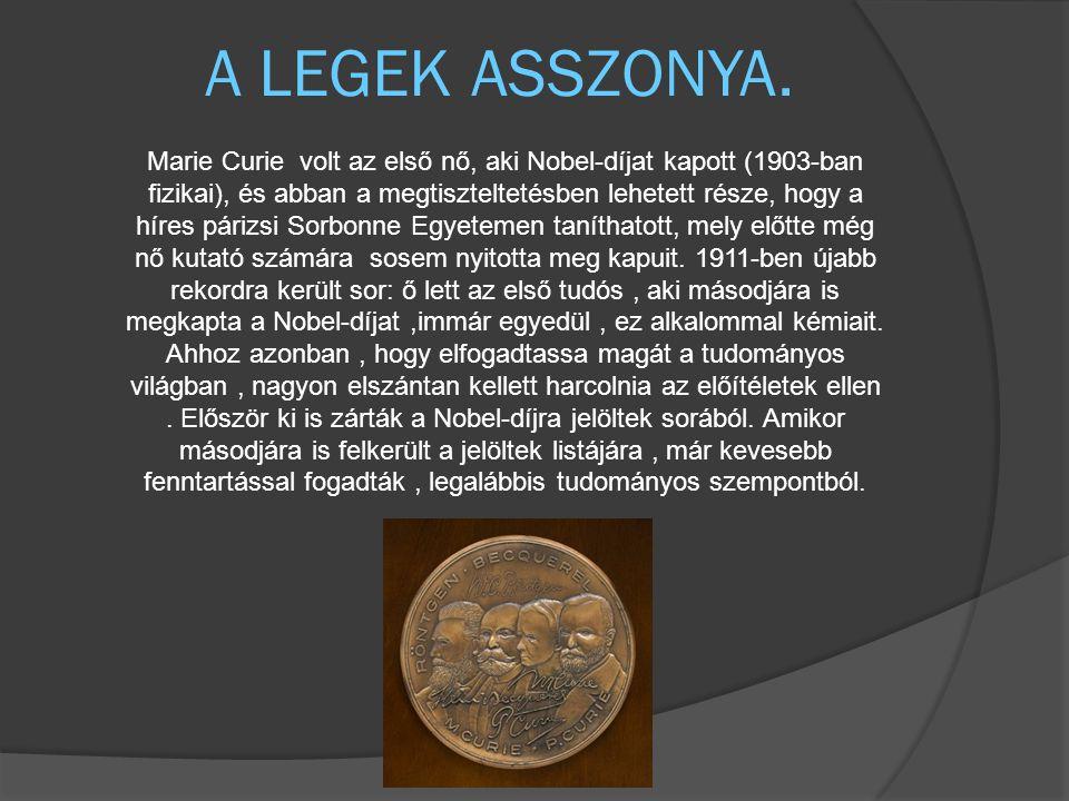 A LEGEK ASSZONYA. Marie Curie volt az első nő, aki Nobel-díjat kapott (1903-ban fizikai), és abban a megtiszteltetésben lehetett része, hogy a híres p