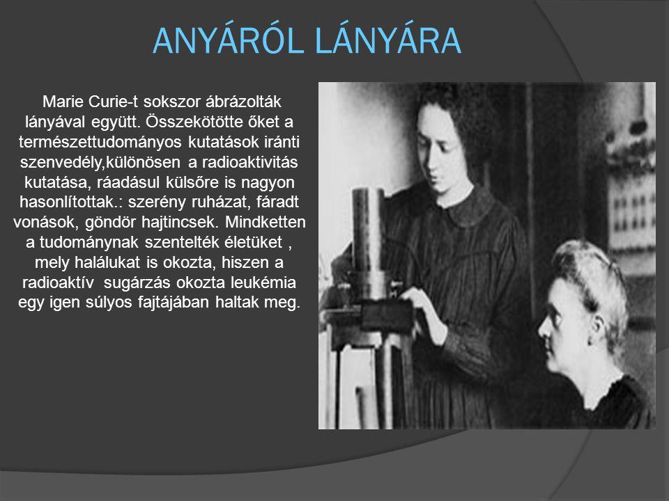 ANYÁRÓL LÁNYÁRA Marie Curie-t sokszor ábrázolták lányával együtt. Összekötötte őket a természettudományos kutatások iránti szenvedély,különösen a radi