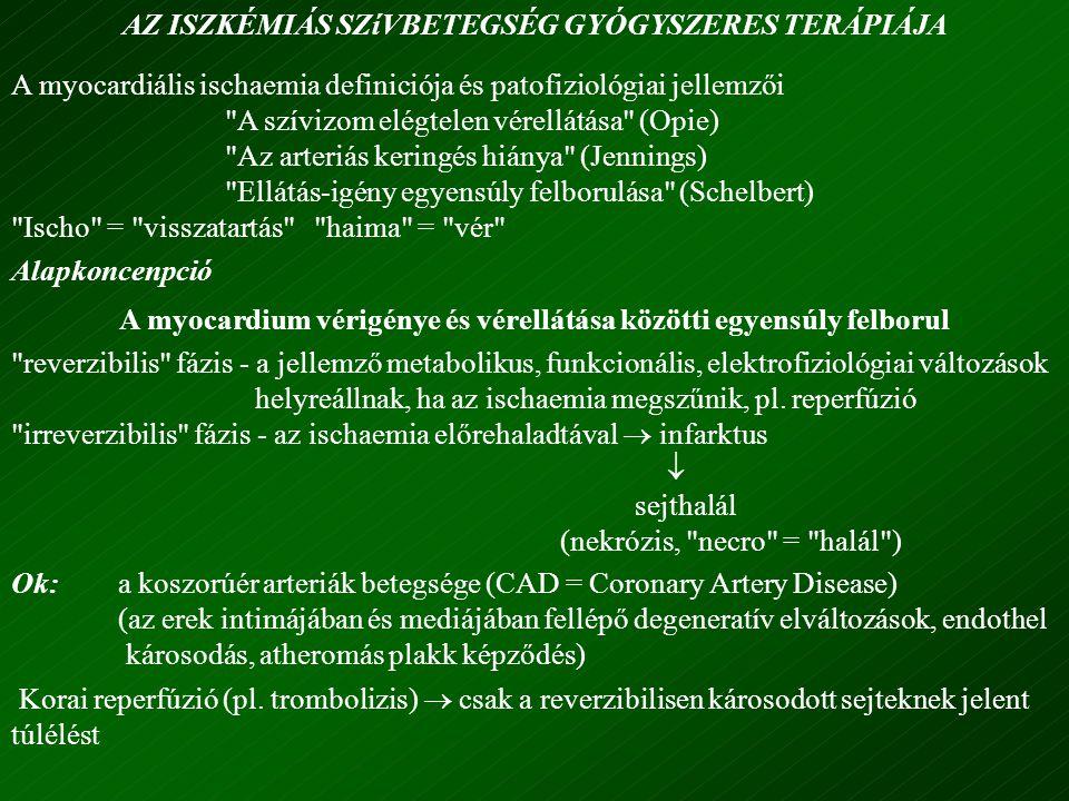 AZ ISZKÉMIÁS SZíVBETEGSÉG GYÓGYSZERES TERÁPIÁJA A myocardiális ischaemia definiciója és patofiziológiai jellemzői A szívizom elégtelen vérellátása (Opie) Az arteriás keringés hiánya (Jennings) Ellátás-igény egyensúly felborulása (Schelbert) Ischo = visszatartás haima = vér Alapkoncenpció A myocardium vérigénye és vérellátása közötti egyensúly felborul reverzibilis fázis - a jellemző metabolikus, funkcionális, elektrofiziológiai változások helyreállnak, ha az ischaemia megszűnik, pl.