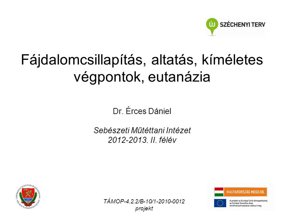Fájdalomcsillapítás, altatás, kíméletes végpontok, eutanázia Dr. Érces Dániel Sebészeti Műtéttani Intézet 2012-2013. II. félév TÁMOP-4.2.2/B-10/1-2010