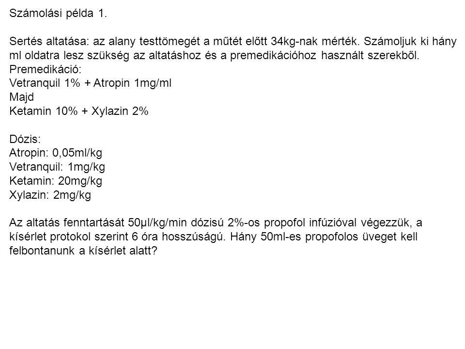Számolási példa 1. Sertés altatása: az alany testtömegét a műtét előtt 34kg-nak mérték. Számoljuk ki hány ml oldatra lesz szükség az altatáshoz és a p